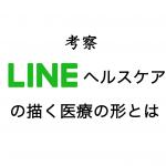 【考察】LINEヘルスケア誕生!LINEとエムスリーが描く新しい医療の形とは?