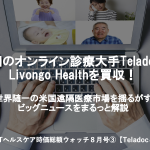 米国最大のオンライン診療Teladocが、Livongoを2兆円で買収!【ヘルステック業界ニュース8月号(海外編)】